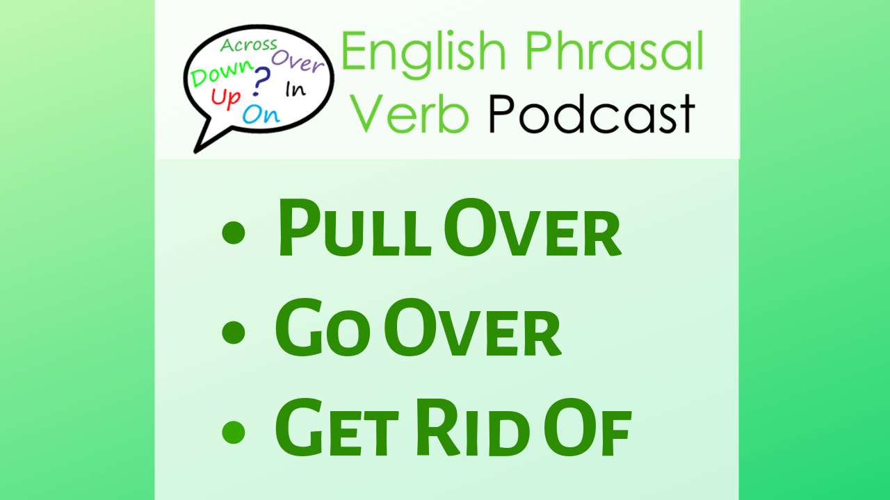 phrasal verb lesson: pull over, go over, get rid of