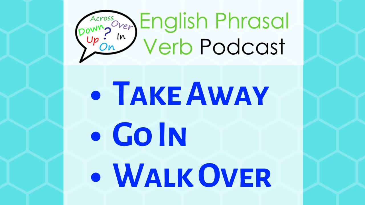 phrasal verb lessons: take away, go in, walk over